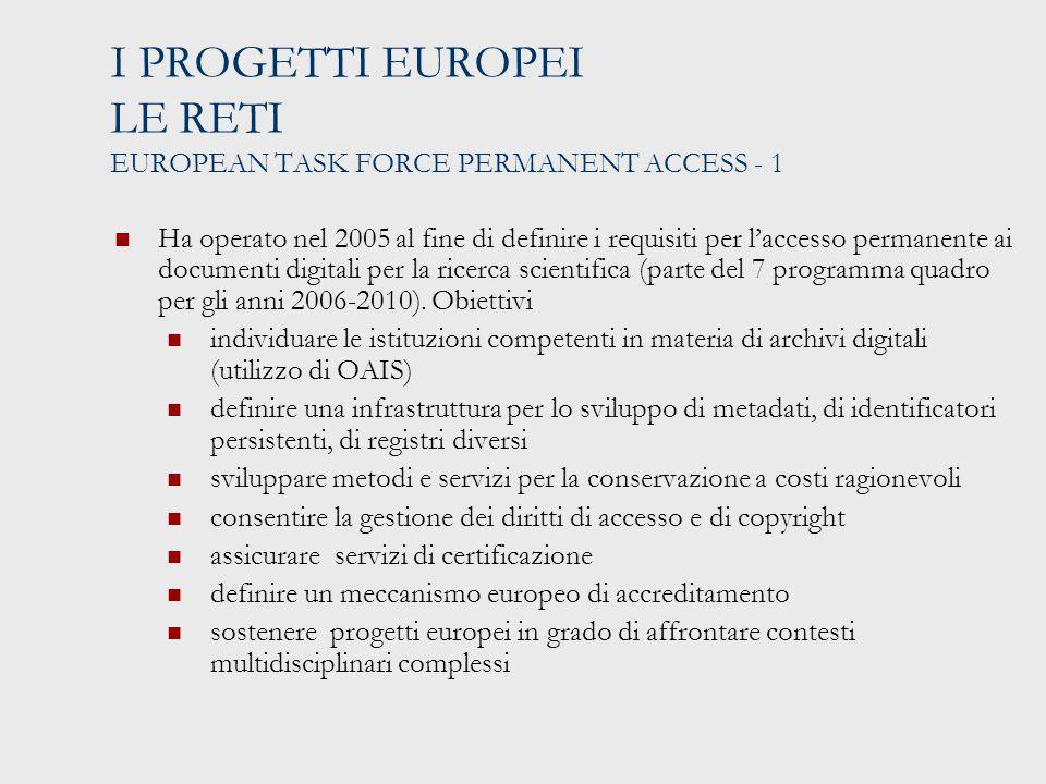 I PROGETTI EUROPEI LE RETI EUROPEAN TASK FORCE PERMANENT ACCESS - 1 Ha operato nel 2005 al fine di definire i requisiti per l'accesso permanente ai documenti digitali per la ricerca scientifica (parte del 7 programma quadro per gli anni 2006-2010).