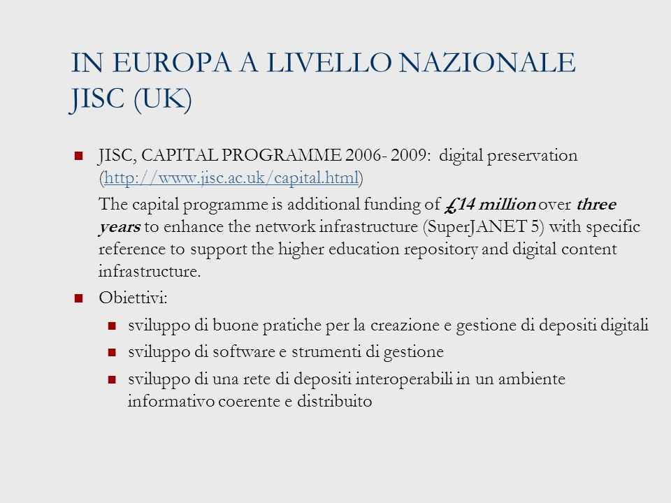 IN EUROPA A LIVELLO NAZIONALE JISC (UK) JISC, CAPITAL PROGRAMME 2006- 2009: digital preservation (http://www.jisc.ac.uk/capital.html)http://www.jisc.a