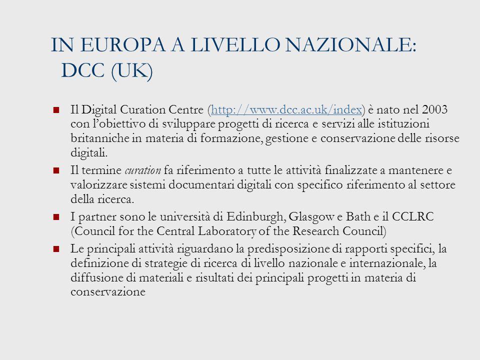 IN EUROPA A LIVELLO NAZIONALE: DCC (UK) Il Digital Curation Centre (http://www.dcc.ac.uk/index) è nato nel 2003 con l'obiettivo di sviluppare progetti di ricerca e servizi alle istituzioni britanniche in materia di formazione, gestione e conservazione delle risorse digitali.http://www.dcc.ac.uk/index Il termine curation fa riferimento a tutte le attività finalizzate a mantenere e valorizzare sistemi documentari digitali con specifico riferimento al settore della ricerca.