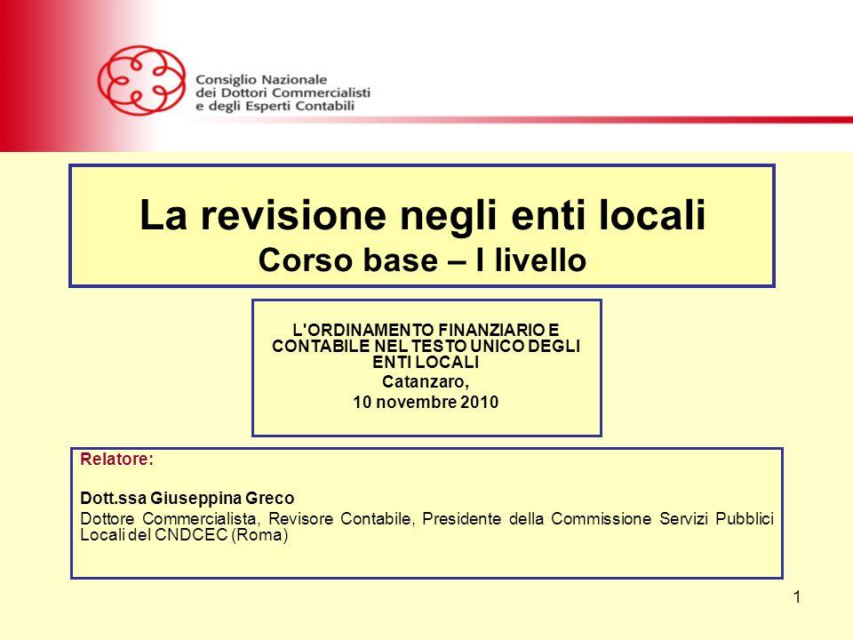 1 Relatore: Dott.ssa Giuseppina Greco Dottore Commercialista, Revisore Contabile, Presidente della Commissione Servizi Pubblici Locali del CNDCEC (Roma) La revisione negli enti locali Corso base – I livello L ORDINAMENTO FINANZIARIO E CONTABILE NEL TESTO UNICO DEGLI ENTI LOCALI Catanzaro, 10 novembre 2010