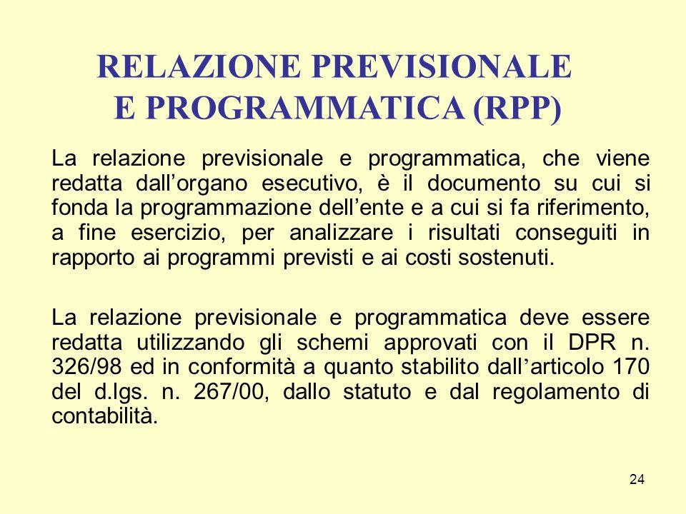 24 La relazione previsionale e programmatica, che viene redatta dall'organo esecutivo, è il documento su cui si fonda la programmazione dell'ente e a cui si fa riferimento, a fine esercizio, per analizzare i risultati conseguiti in rapporto ai programmi previsti e ai costi sostenuti.