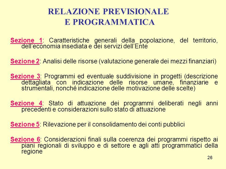 26 Sezione 1: Caratteristiche generali della popolazione, del territorio, dell'economia insediata e dei servizi dell'Ente Sezione 2: Analisi delle risorse (valutazione generale dei mezzi finanziari) Sezione 3: Programmi ed eventuale suddivisione in progetti (descrizione dettagliata con indicazione delle risorse umane, finanziarie e strumentali, nonché indicazione delle motivazione delle scelte) Sezione 4: Stato di attuazione dei programmi deliberati negli anni precedenti e considerazioni sullo stato di attuazione Sezione 5: Rilevazione per il consolidamento dei conti pubblici Sezione 6: Considerazioni finali sulla coerenza dei programmi rispetto ai piani regionali di sviluppo e di settore e agli atti programmatici della regione RELAZIONE PREVISIONALE E PROGRAMMATICA