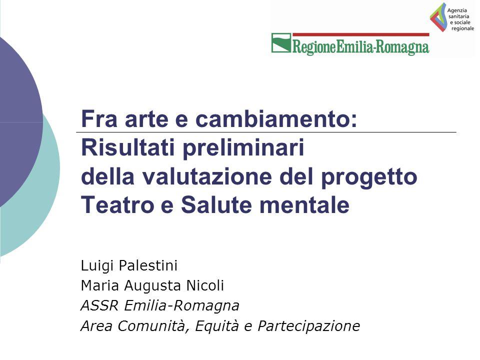 Fra arte e cambiamento: Risultati preliminari della valutazione del progetto Teatro e Salute mentale Luigi Palestini Maria Augusta Nicoli ASSR Emilia-Romagna Area Comunità, Equità e Partecipazione
