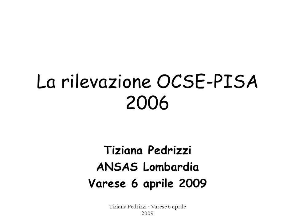 Tiziana Pedrizzi - Varese 6 aprile 2009 La rilevazione OCSE-PISA 2006 Tiziana Pedrizzi ANSAS Lombardia Varese 6 aprile 2009