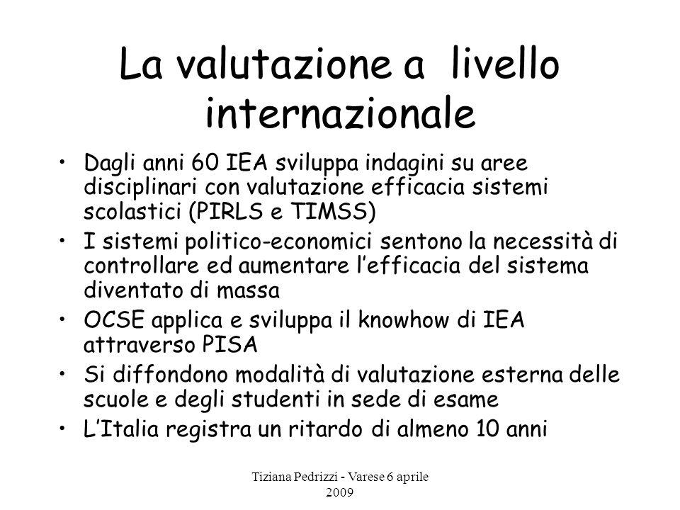 Tiziana Pedrizzi - Varese 6 aprile 2009 La valutazione a livello internazionale Dagli anni 60 IEA sviluppa indagini su aree disciplinari con valutazio