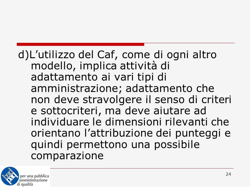 24 d)L'utilizzo del Caf, come di ogni altro modello, implica attività di adattamento ai vari tipi di amministrazione; adattamento che non deve stravolgere il senso di criteri e sottocriteri, ma deve aiutare ad individuare le dimensioni rilevanti che orientano l'attribuzione dei punteggi e quindi permettono una possibile comparazione