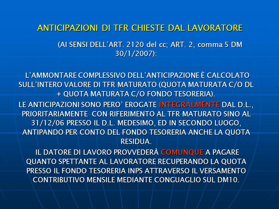 ANTICIPAZIONI DI TFR CHIESTE DAL LAVORATORE (AI SENSI DELL'ART. 2120 del cc; ART. 2, comma 5 DM 30/1/2007): (AI SENSI DELL'ART. 2120 del cc; ART. 2, c