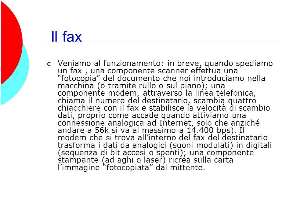 Il fax  Veniamo al funzionamento: in breve, quando spediamo un fax, una componente scanner effettua una fotocopia del documento che noi introduciamo nella macchina (o tramite rullo o sul piano); una componente modem, attraverso la linea telefonica, chiama il numero del destinatario, scambia quattro chiacchiere con il fax e stabilisce la velocità di scambio dati, proprio come accade quando attiviamo una connessione analogica ad Internet, solo che anziché andare a 56k si va al massimo a 14.400 bps).