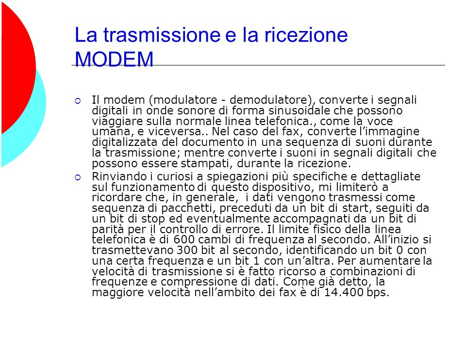 La trasmissione e la ricezione MODEM  Il modem (modulatore - demodulatore), converte i segnali digitali in onde sonore di forma sinusoidale che possono viaggiare sulla normale linea telefonica., come la voce umana, e viceversa..