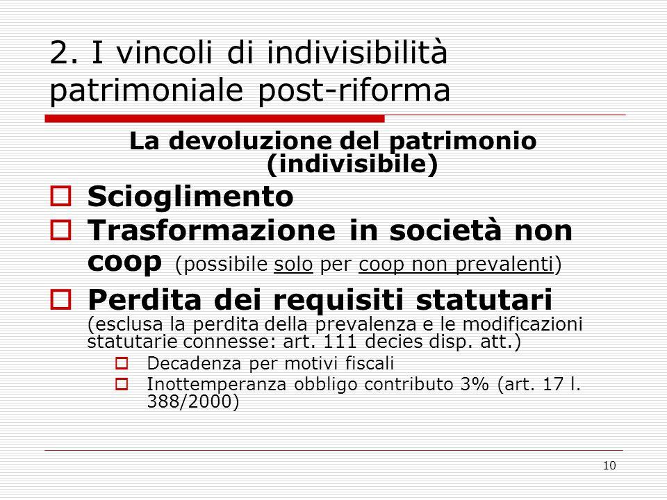 10 2. I vincoli di indivisibilità patrimoniale post-riforma La devoluzione del patrimonio (indivisibile)  Scioglimento  Trasformazione in società no