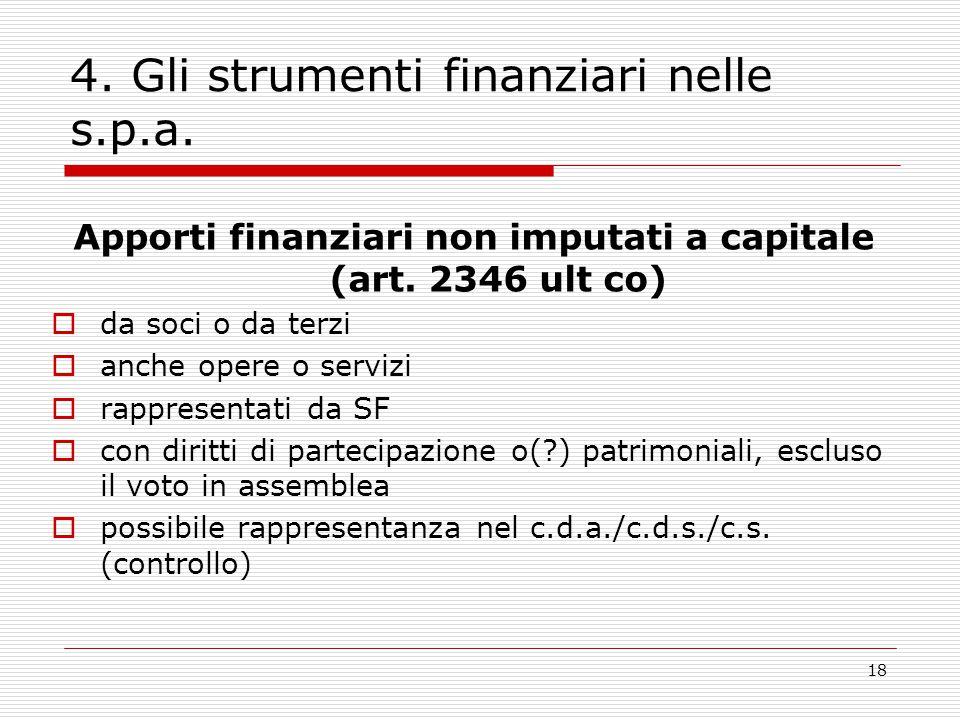 18 4. Gli strumenti finanziari nelle s.p.a. Apporti finanziari non imputati a capitale (art. 2346 ult co)  da soci o da terzi  anche opere o servizi