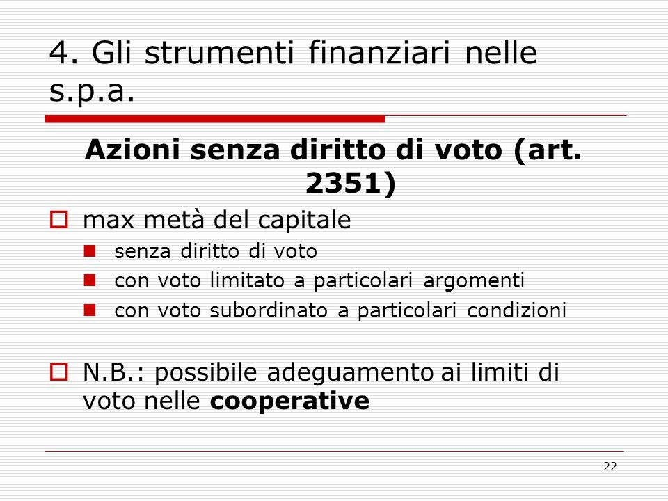 22 4. Gli strumenti finanziari nelle s.p.a. Azioni senza diritto di voto (art. 2351)  max metà del capitale senza diritto di voto con voto limitato a