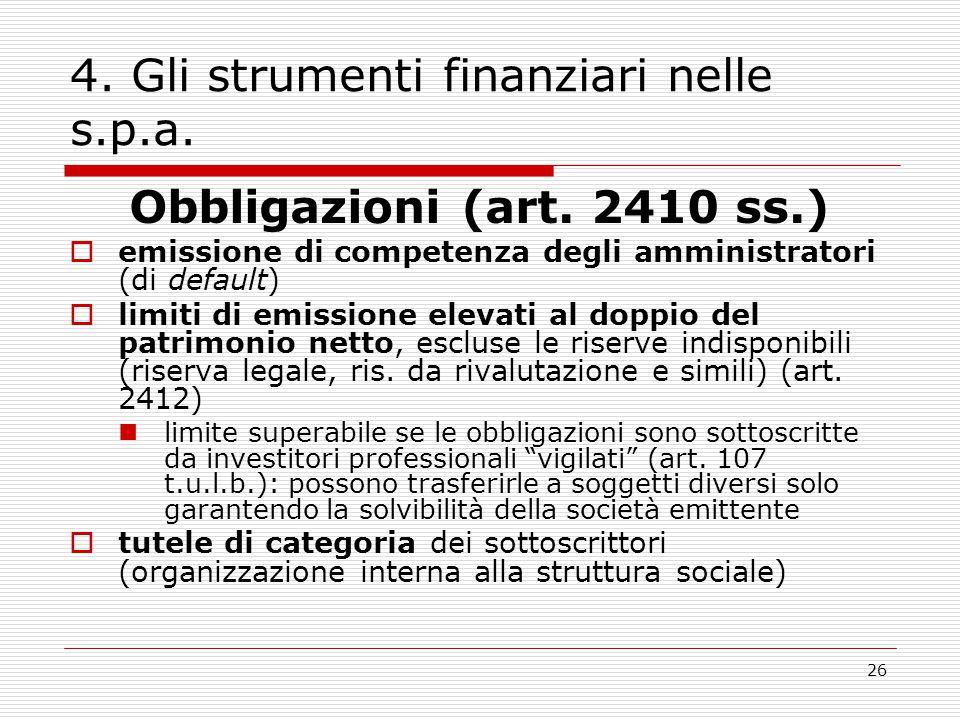 26 4. Gli strumenti finanziari nelle s.p.a. Obbligazioni (art. 2410 ss.)  emissione di competenza degli amministratori (di default)  limiti di emiss