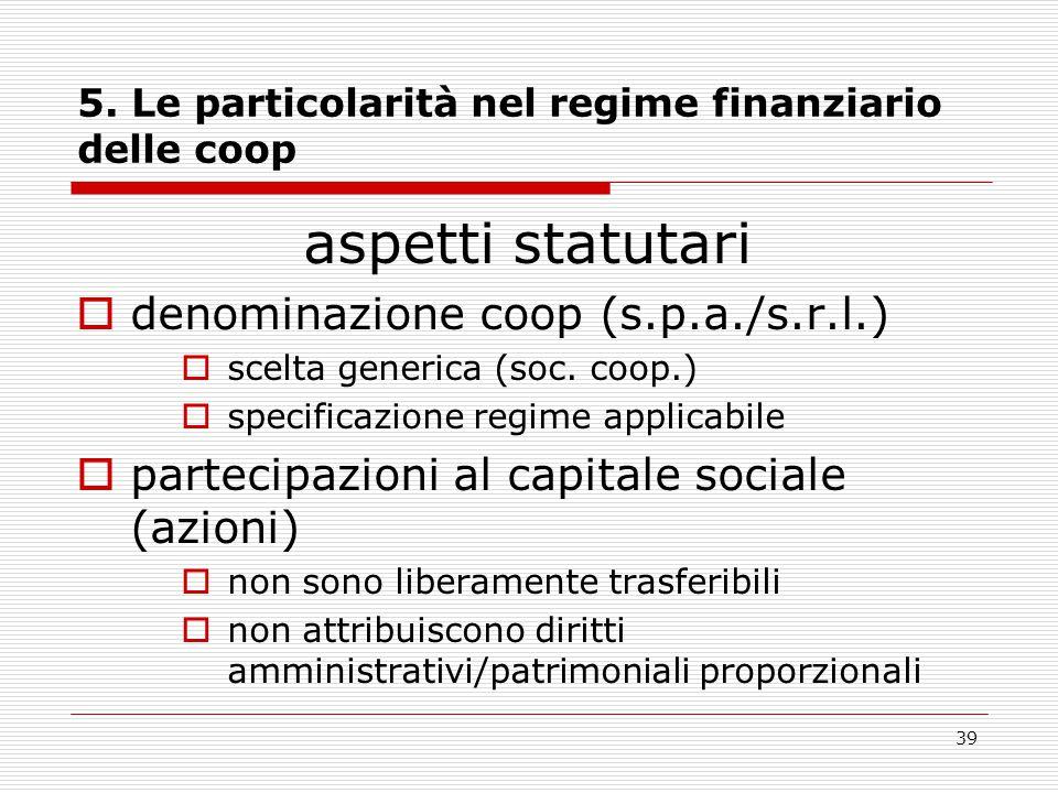 39 5. Le particolarità nel regime finanziario delle coop aspetti statutari  denominazione coop (s.p.a./s.r.l.)  scelta generica (soc. coop.)  speci