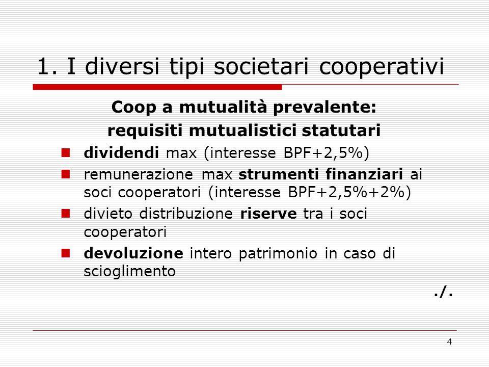 4 1. I diversi tipi societari cooperativi Coop a mutualità prevalente: requisiti mutualistici statutari dividendi max (interesse BPF+2,5%) remunerazio