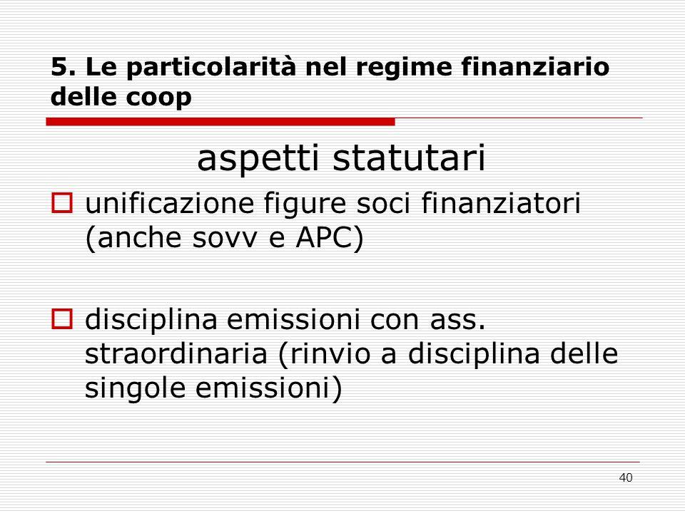 40 5. Le particolarità nel regime finanziario delle coop aspetti statutari  unificazione figure soci finanziatori (anche sovv e APC)  disciplina emi