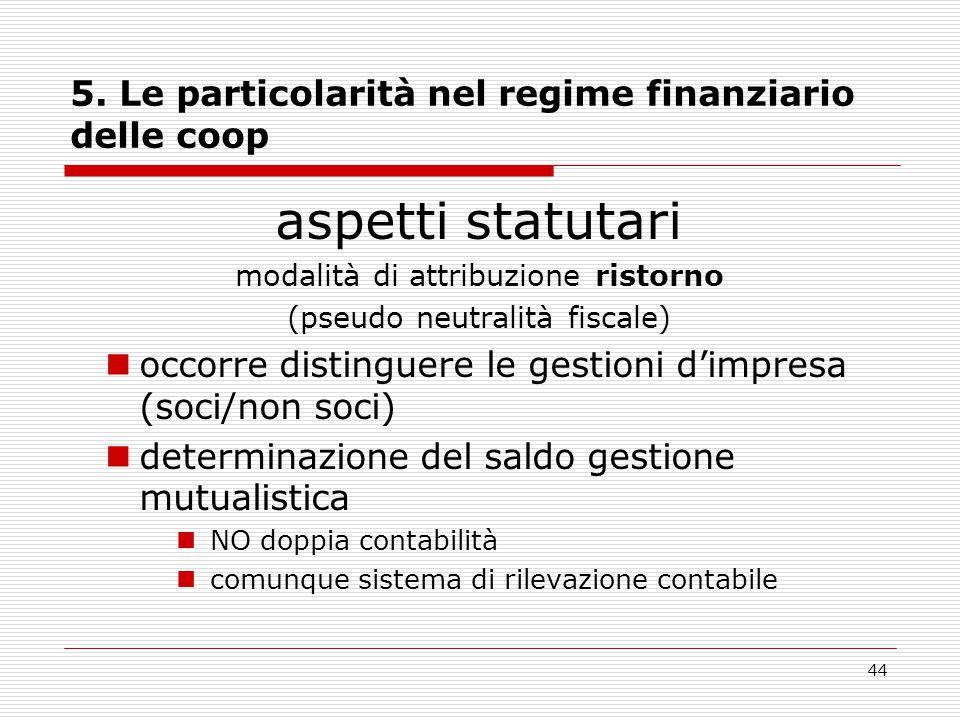44 5. Le particolarità nel regime finanziario delle coop aspetti statutari modalità di attribuzione ristorno (pseudo neutralità fiscale) occorre disti