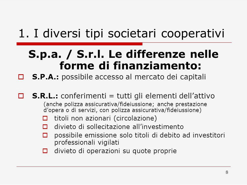 8 1. I diversi tipi societari cooperativi S.p.a. / S.r.l. Le differenze nelle forme di finanziamento:  S.P.A.: possibile accesso al mercato dei capit