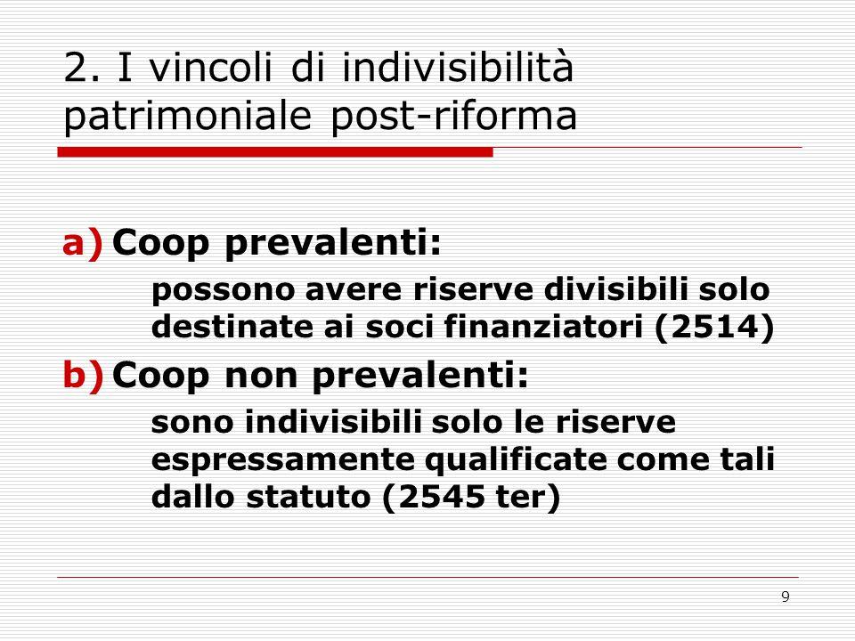 9 2. I vincoli di indivisibilità patrimoniale post-riforma a)Coop prevalenti: possono avere riserve divisibili solo destinate ai soci finanziatori (25