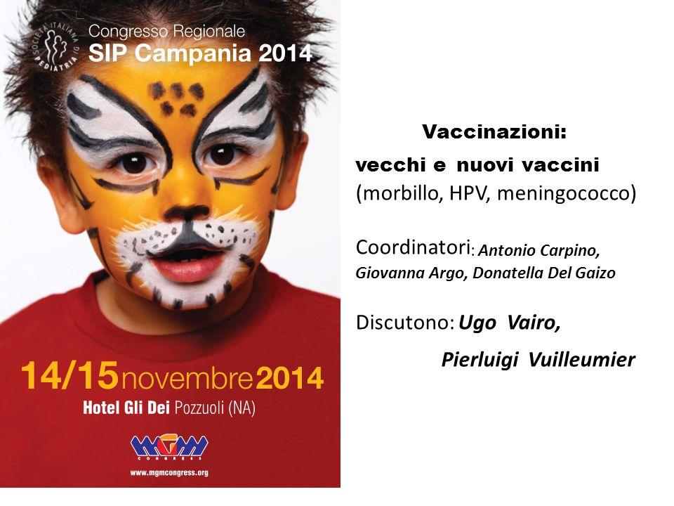 Vaccinazioni: vecchi e nuovi vaccini (morbillo, HPV, meningococco) Coordinatori : Antonio Carpino, Giovanna Argo, Donatella Del Gaizo Discutono: Ugo V