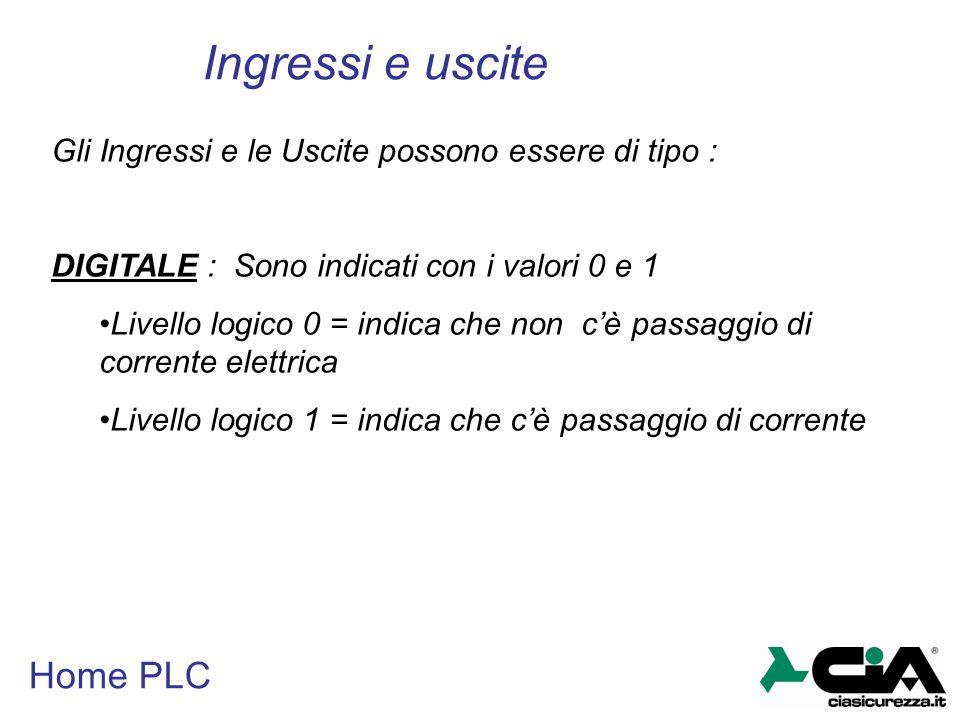 Home PLC Ingressi e uscite Gli Ingressi e le Uscite possono essere di tipo : DIGITALE : Sono indicati con i valori 0 e 1 Livello logico 0 = indica che