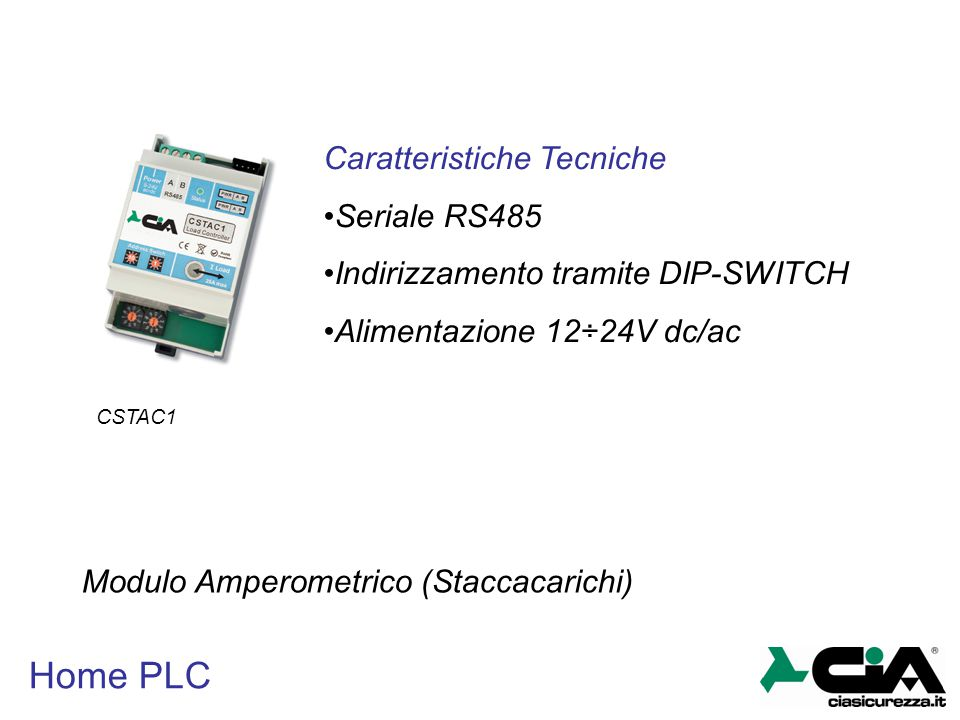Home PLC CSTAC1 Modulo Amperometrico (Staccacarichi) Caratteristiche Tecniche Seriale RS485 Indirizzamento tramite DIP-SWITCH Alimentazione 12÷24V dc/