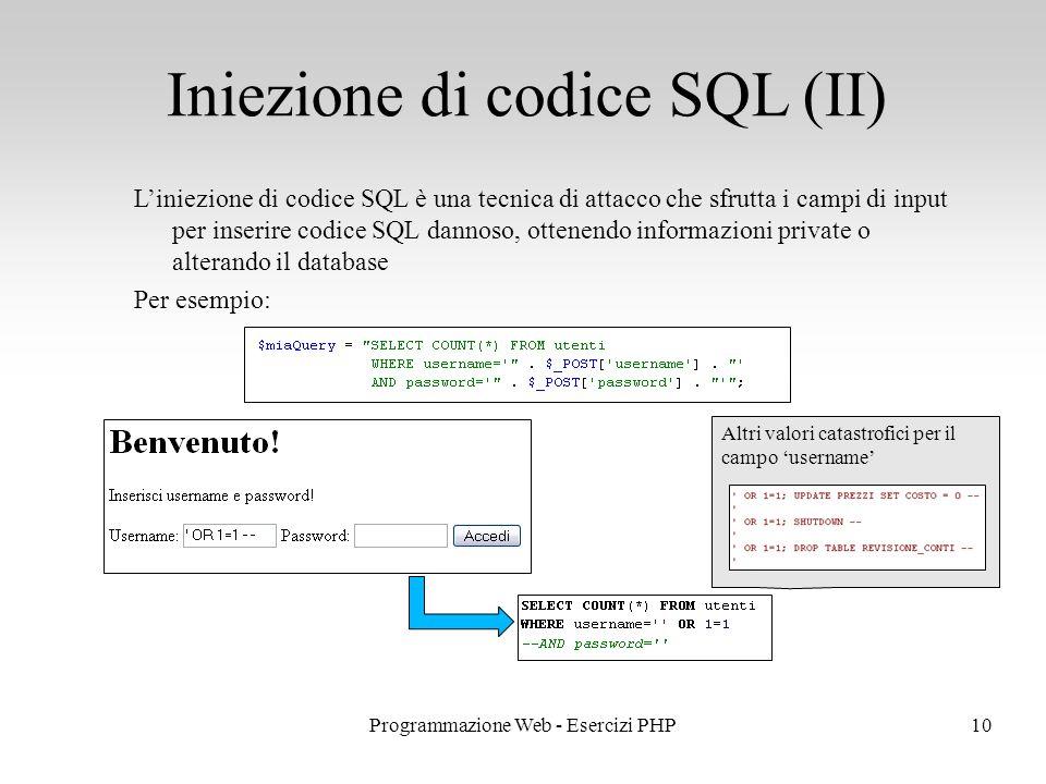 L'iniezione di codice SQL è una tecnica di attacco che sfrutta i campi di input per inserire codice SQL dannoso, ottenendo informazioni private o alterando il database Per esempio: Iniezione di codice SQL (II) 10Programmazione Web - Esercizi PHP Altri valori catastrofici per il campo 'username'