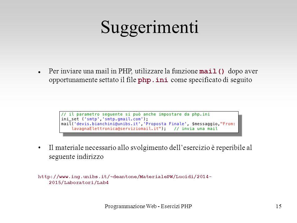 Per inviare una mail in PHP, utilizzare la funzione mail() dopo aver opportunamente settato il file php.ini come specificato di seguito Suggerimenti 15Programmazione Web - Esercizi PHP Il materiale necessario allo svolgimento dell'esercizio è reperibile al seguente indirizzo http://www.ing.unibs.it/~deantone/MaterialePW/Lucidi/2014- 2015/Laboratori/Lab4