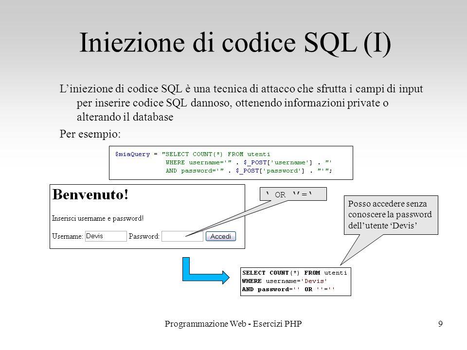 L'iniezione di codice SQL è una tecnica di attacco che sfrutta i campi di input per inserire codice SQL dannoso, ottenendo informazioni private o alterando il database Per esempio: Iniezione di codice SQL (I) 9Programmazione Web - Esercizi PHP ' OR ''=' Posso accedere senza conoscere la password dell'utente 'Devis'