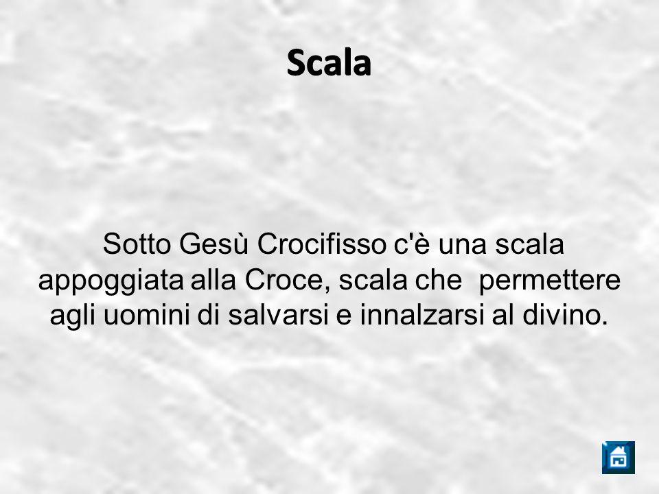 Scala Sotto Gesù Crocifisso c è una scala appoggiata alla Croce, scala che permettere agli uomini di salvarsi e innalzarsi al divino.