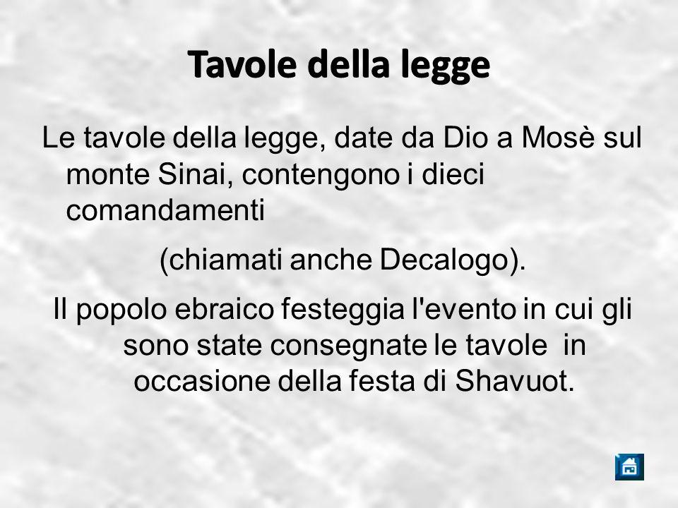 Tavole della legge Le tavole della legge, date da Dio a Mosè sul monte Sinai, contengono i dieci comandamenti (chiamati anche Decalogo).