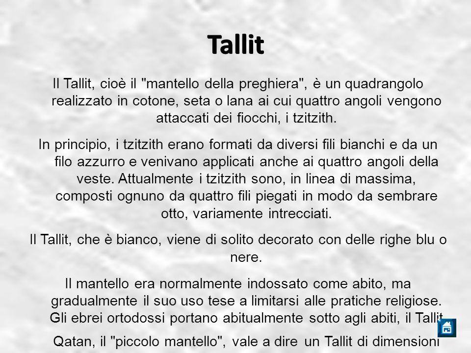 Tallit Il Tallit, cioè il mantello della preghiera , è un quadrangolo realizzato in cotone, seta o lana ai cui quattro angoli vengono attaccati dei fiocchi, i tzitzith.