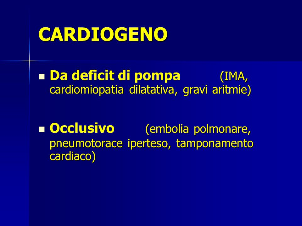 CARDIOGENO (IMA, cardiomiopatia dilatativa, gravi aritmie) Da deficit di pompa (IMA, cardiomiopatia dilatativa, gravi aritmie) (embolia polmonare, pneumotorace iperteso, tamponamento cardiaco) Occlusivo (embolia polmonare, pneumotorace iperteso, tamponamento cardiaco)