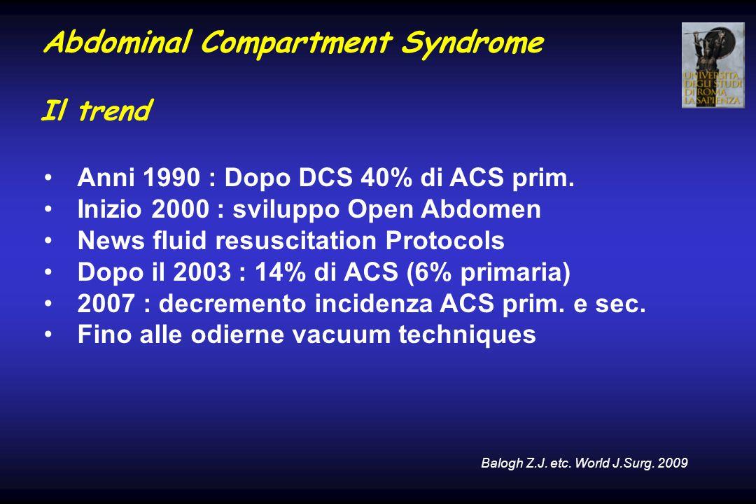 Abdominal Compartment Syndrome Il trend Anni 1990 : Dopo DCS 40% di ACS prim. Inizio 2000 : sviluppo Open Abdomen News fluid resuscitation Protocols D