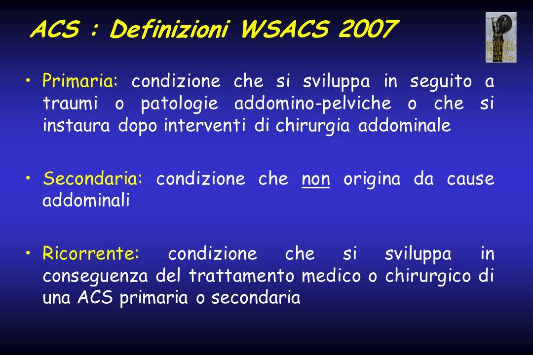 ACS : Definizioni WSACS 2007 Primaria: condizione che si sviluppa in seguito a traumi o patologie addomino-pelviche o che si instaura dopo interventi