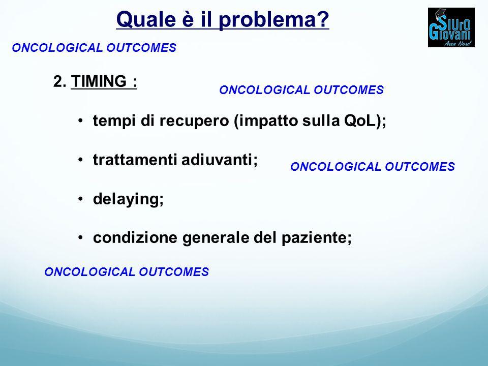 2. TIMING : tempi di recupero (impatto sulla QoL); trattamenti adiuvanti; delaying; condizione generale del paziente; ONCOLOGICAL OUTCOMES