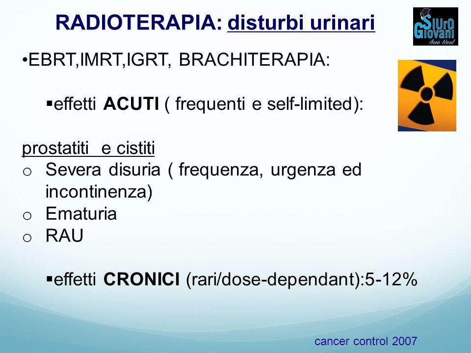 RADIOTERAPIA: disturbi urinari EBRT,IMRT,IGRT, BRACHITERAPIA:  effetti ACUTI ( frequenti e self-limited): prostatiti e cistiti o Severa disuria ( frequenza, urgenza ed incontinenza) o Ematuria o RAU  effetti CRONICI (rari/dose-dependant):5-12% cancer control 2007