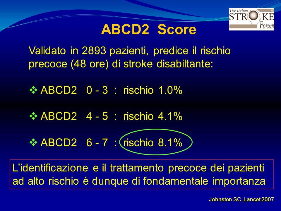 ABCD2 Score Validato in 2893 pazienti, predice il rischio precoce (48 ore) di stroke disabiltante:  ABCD2 0 - 3 : rischio 1.0%  ABCD2 4 - 5 : rischi