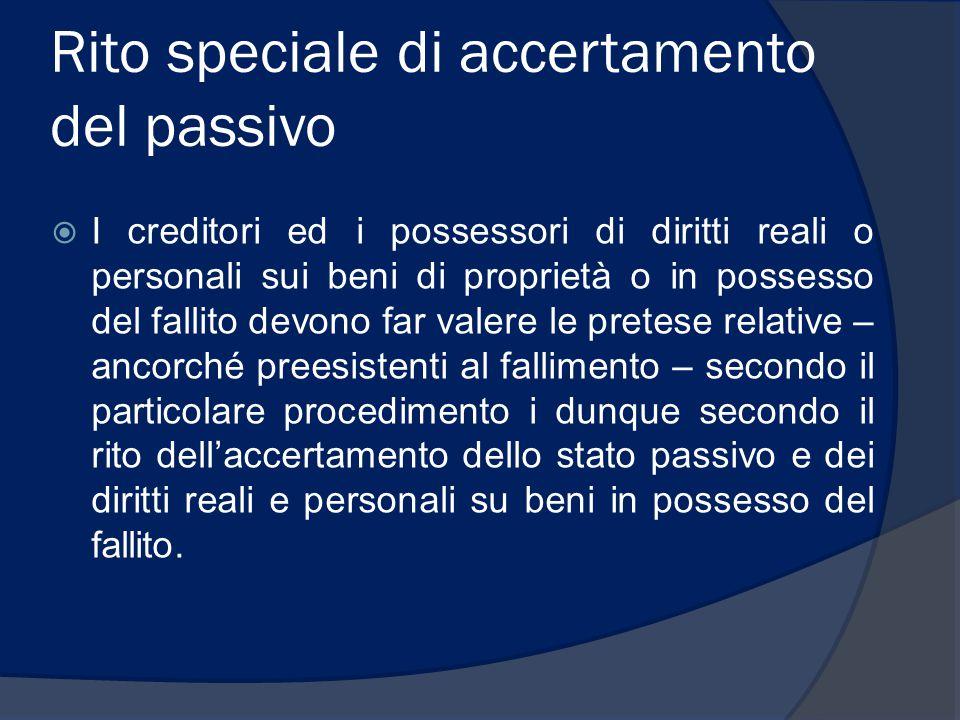 Rito speciale di accertamento del passivo  I creditori ed i possessori di diritti reali o personali sui beni di proprietà o in possesso del fallito d