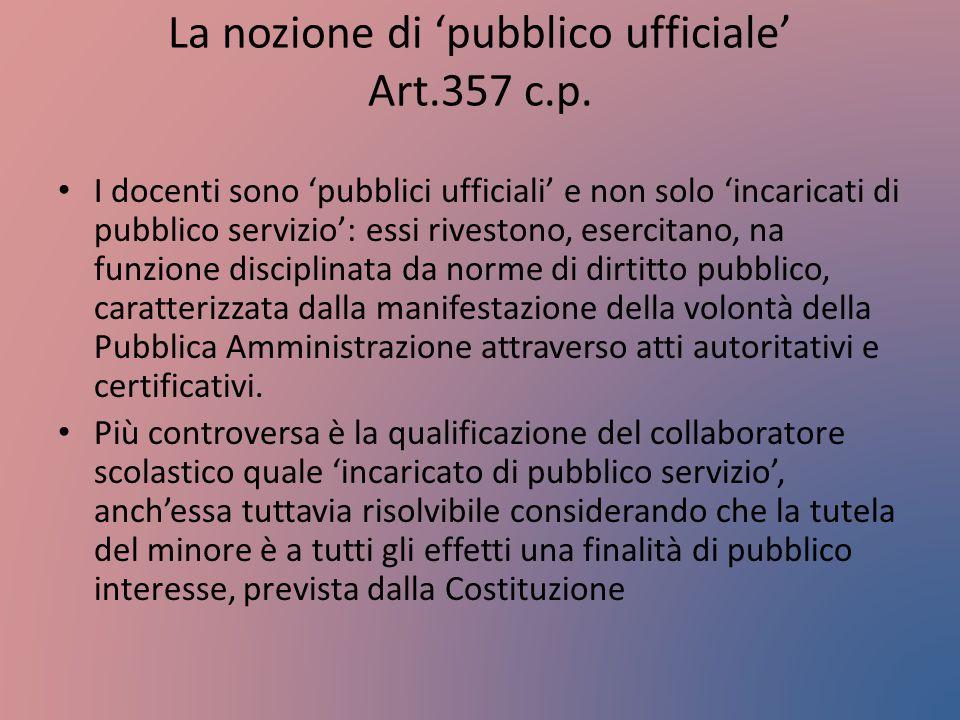 La nozione di 'pubblico ufficiale' Art.357 c.p. I docenti sono 'pubblici ufficiali' e non solo 'incaricati di pubblico servizio': essi rivestono, eser