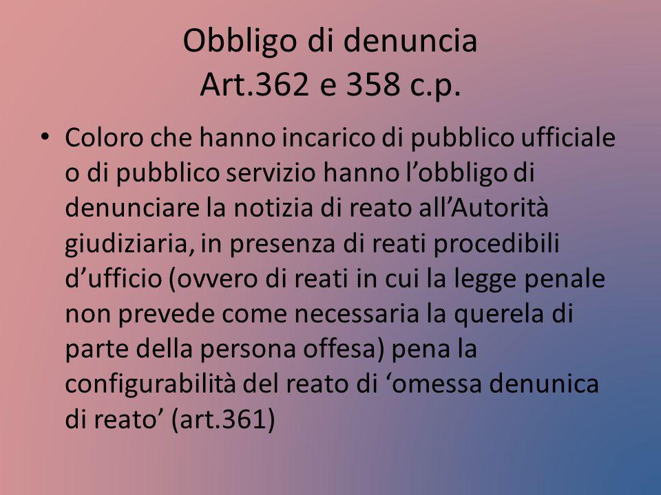 Obbligo di denuncia Art.362 e 358 c.p. Coloro che hanno incarico di pubblico ufficiale o di pubblico servizio hanno l'obbligo di denunciare la notizia