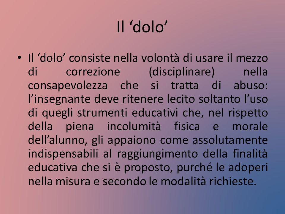 Il 'dolo' Il 'dolo' consiste nella volontà di usare il mezzo di correzione (disciplinare) nella consapevolezza che si tratta di abuso: l'insegnante de