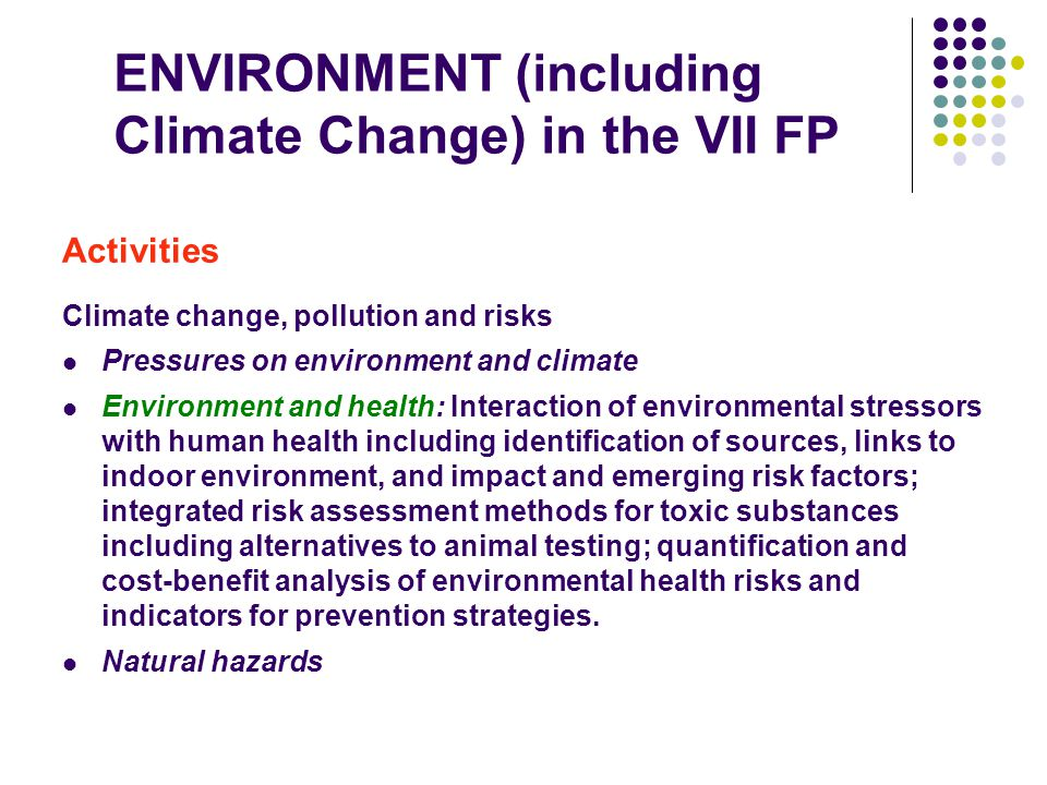 ENVIRONMENT (including Climate Change) in the VII FP Activities Climate change, pollution and risks Pressures on environment and climate Environment and health: Interaction of environmental stressors with human health including identification of sources, links to indoor environment, and impact and emerging risk factors; integrated risk assessment methods for toxic substances including alternatives to animal testing; quantification and cost-benefit analysis of environmental health risks and indicators for prevention strategies.