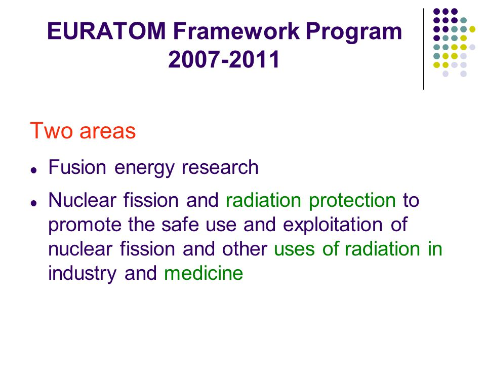 EURATOM Framework Program 2007-2011 Two areas Fusion energy research Nuclear fission and radiation protection to promote the safe use and exploitation of nuclear fission and other uses of radiation in industry and medicine
