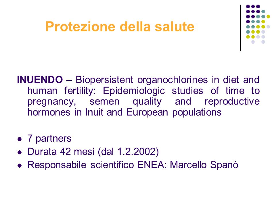 Protezione della salute INUENDO – Biopersistent organochlorines in diet and human fertility: Epidemiologic studies of time to pregnancy, semen quality and reproductive hormones in Inuit and European populations 7 partners Durata 42 mesi (dal 1.2.2002) Responsabile scientifico ENEA: Marcello Spanò