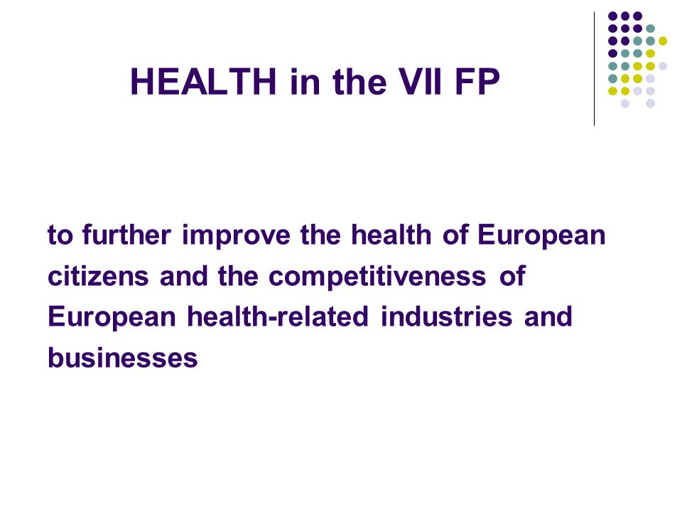 HEALTH in the VII FP to further improve the health of European citizens and the competitiveness of European health-related industries and businesses