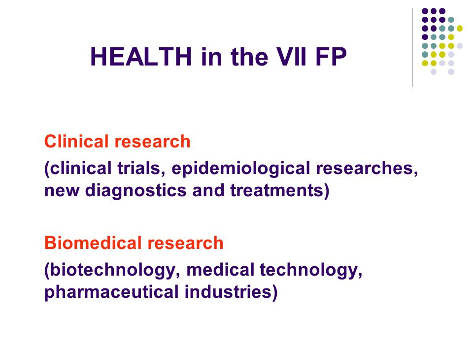 HEALTH in the VII FP Clinical research (clinical trials, epidemiological researches, new diagnostics and treatments) Biomedical research (biotechnology, medical technology, pharmaceutical industries)