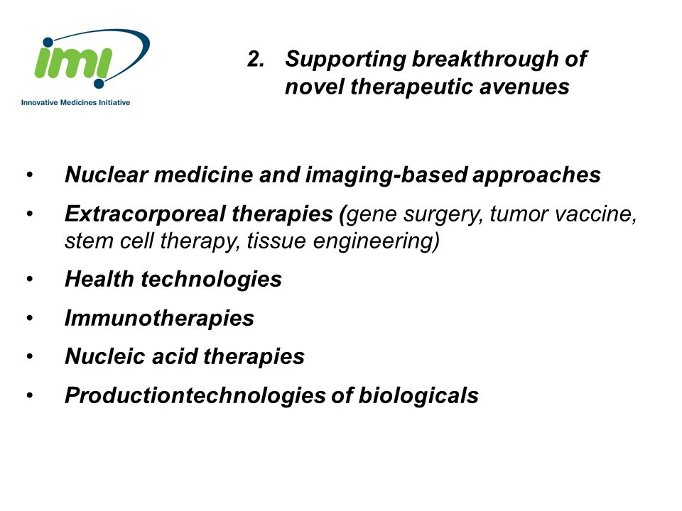 2.Supporting breakthrough of novel therapeutic avenues Nuclear medicine and imaging-based approaches Extracorporeal therapies (gene surgery, tumor vaccine, stem cell therapy, tissue engineering) Health technologies Immunotherapies Nucleic acid therapies Productiontechnologies of biologicals