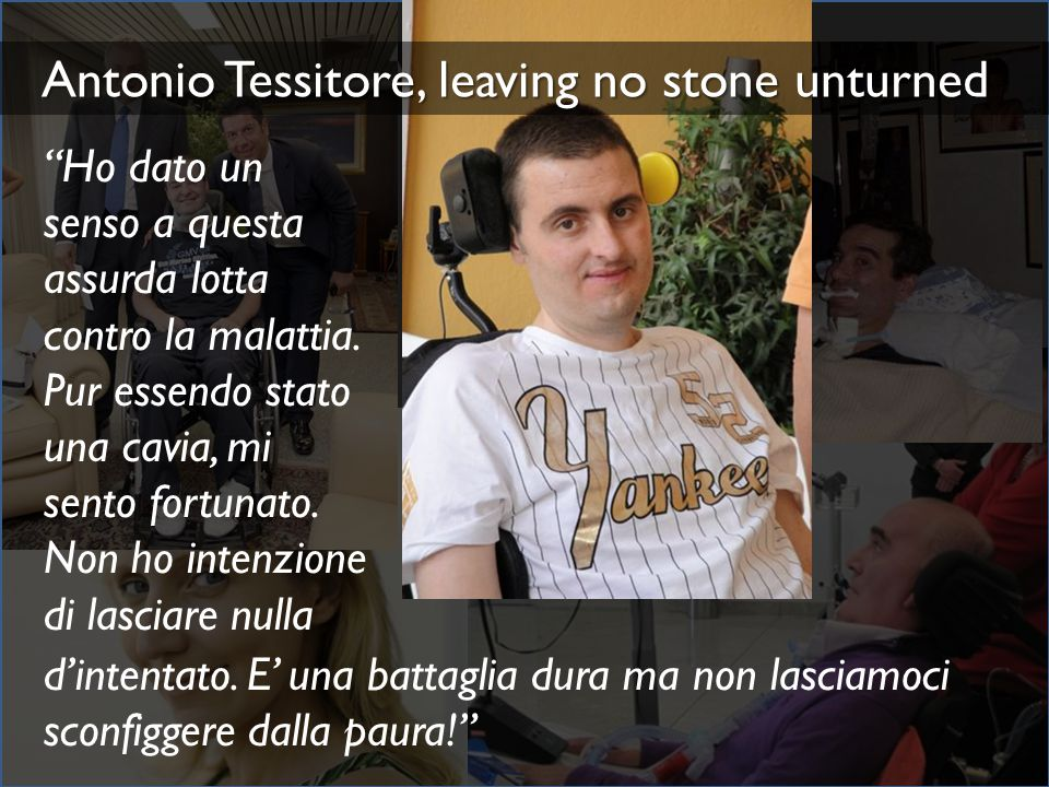"Interviews with ALS patients Antonio Tessitore, leaving no stone unturned ""Ho dato un senso a questa assurda lotta contro la malattia. Pur essendo sta"