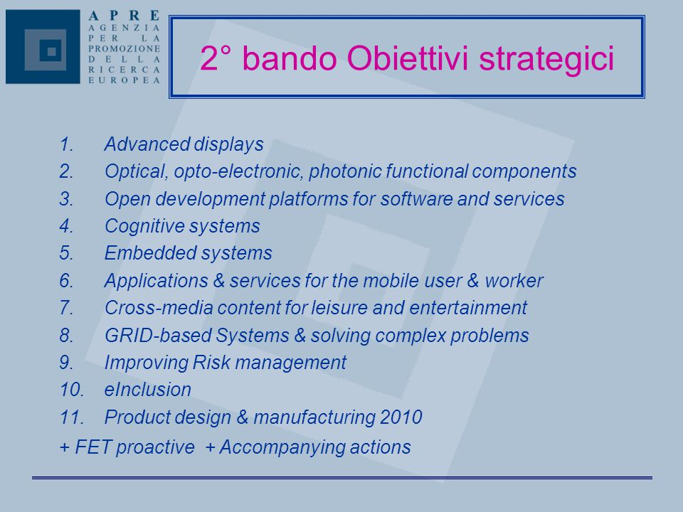 2° bando Obiettivi strategici 1.Advanced displays 2.Optical, opto-electronic, photonic functional components 3.Open development platforms for software and services 4.Cognitive systems 5.Embedded systems 6.Applications & services for the mobile user & worker 7.Cross-media content for leisure and entertainment 8.GRID-based Systems & solving complex problems 9.Improving Risk management 10.eInclusion 11.Product design & manufacturing 2010 + FET proactive + Accompanying actions